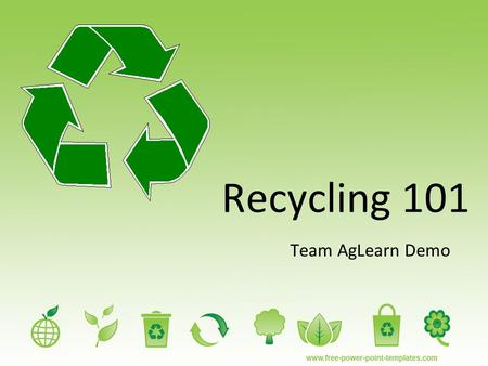 Recycling 101 Team AgLearn Demo. Recycling 101 There are many different ways and things that you can recycle. The main products that are recycled are.