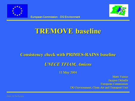 European Commission - DG Environment Clean Air for Europe TREMOVE baseline Consistency check with PRIMES-RAINS baseline UNECE TFIAM, Amiens 11 May 2004.