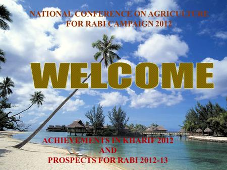 NATIONAL CONFERENCE ON AGRICULTURE FOR RABI CAMPAIGN 2012 ACHIEVEMENTS IN KHARIF 2012 AND PROSPECTS FOR RABI 2012-13.