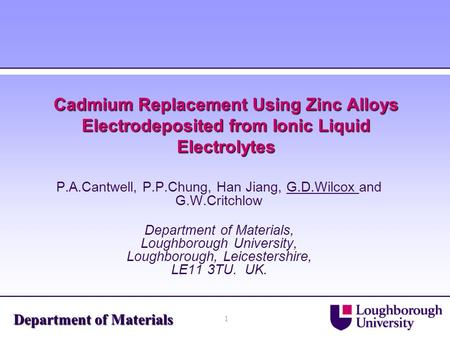1 Department of Materials Cadmium Replacement Using Zinc Alloys Electrodeposited from Ionic Liquid Electrolytes P.A.Cantwell, P.P.Chung, Han Jiang, G.D.Wilcox.