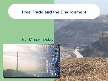 Free Trade and the Environment By: Marcel Dulay. Outline Proponents to Free Trade Opponents to Free Trade North American Commission on Environmental Cooperation.