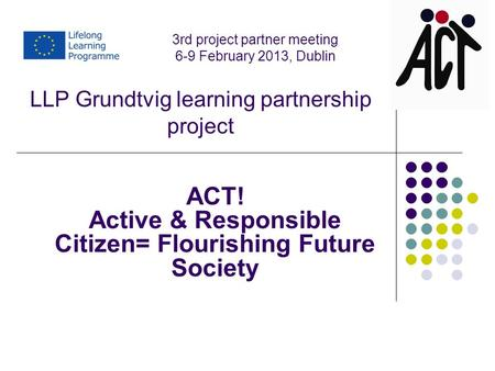 LLP Grundtvig learning partnership project ACT! Active & Responsible Citizen= Flourishing Future Society 3rd project partner meeting 6-9 February 2013,
