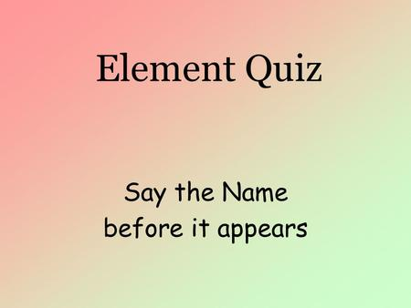 Element Quiz Say the Name before it appears. Element Quiz H Hydroge n.