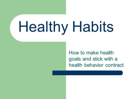 Healthy Habits How to make health goals and stick with a health behavior contract.