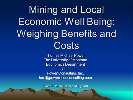 Mining and Local Economic Well Being: Weighing Benefits and Costs Thomas Michael Power The University of Montana Economics Department and Power Consulting,