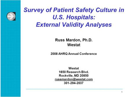 1 1 Survey of Patient Safety Culture in U.S. Hospitals: External Validity Analyses Russ Mardon, Ph.D. Westat 2008 AHRQ Annual Conference Westat 1650 Research.