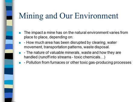 Mining and Our Environment n The impact a mine has on the natural environment varies from place to place, depending on: n - How much area has been disrupted.