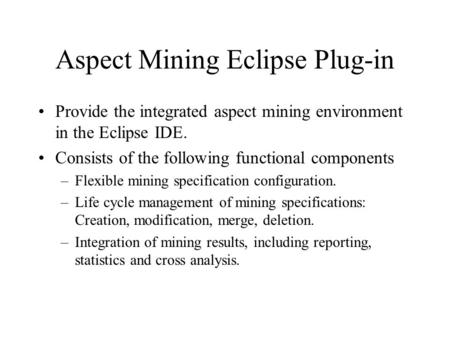 Aspect Mining Eclipse Plug-in Provide the integrated aspect mining environment in the Eclipse IDE. Consists of the following functional components –Flexible.