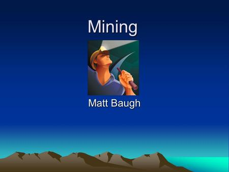 Mining Matt Baugh. Definition Mining-noun is the extraction of mineral ores or fossil fuels from the ground.