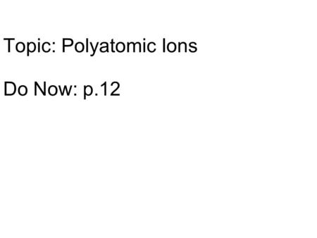 Topic: Polyatomic Ions Do Now: p.12. Potassium (K) and Fluorine (F) Zinc (Zn) and Iodine (I) Sodium (Na) and Oxygen (O) Magnesium (Mg) and Oxygen (O)