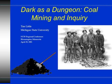 Dark as a Dungeon: Coal Mining and Inquiry Tim Little Michigan State University NCSS Regional Conference Bloomington, Minnesota April 20, 2001.