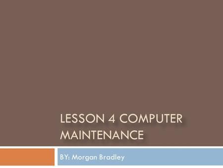 LESSON 4 COMPUTER MAINTENANCE BY: Morgan Bradley.