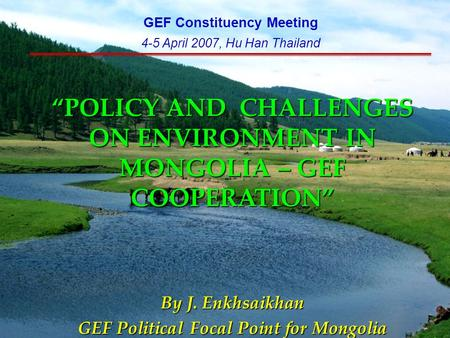 """POLICY AND CHALLENGES ON ENVIRONMENT IN MONGOLIA – GEF COOPERATION"" By J. Enkhsaikhan GEF Political Focal Point for Mongolia GEF Constituency Meeting."