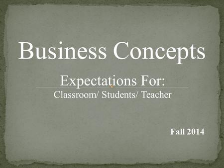 Business Concepts Expectations For: Classroom/ Students/ Teacher Fall 2014.