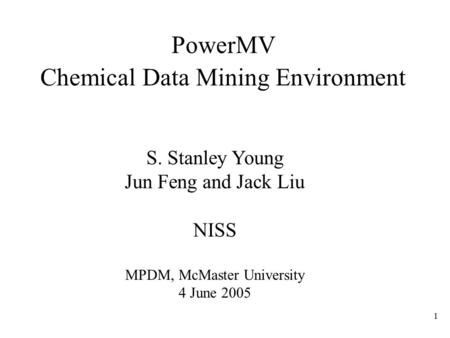 1 PowerMV Chemical Data Mining Environment S. Stanley Young Jun Feng and Jack Liu NISS MPDM, McMaster University 4 June 2005.