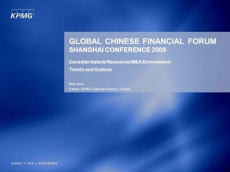 GLOBAL CHINESE FINANCIAL FORUM SHANGHAI CONFERENCE 2009 Canadian Natural Resources M&A Environment Trends and Outlook Brian Imrie Partner, KPMG Corporate.
