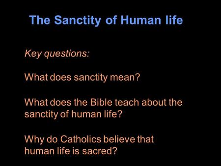 The Sanctity of Human life Key questions: What does sanctity mean? What does the Bible teach about the sanctity of human life? Why do Catholics believe.