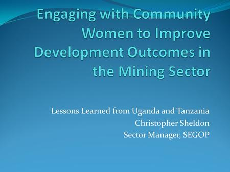 Lessons Learned from Uganda and Tanzania Christopher Sheldon Sector Manager, SEGOP.