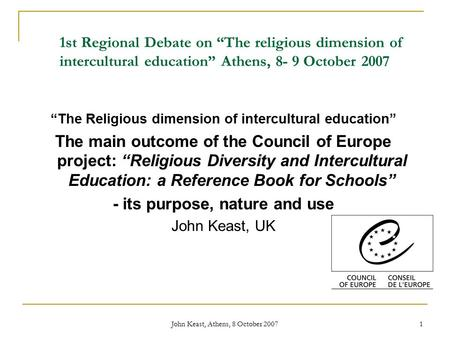 "John Keast, Athens, 8 October 2007 1 1st Regional Debate on ""The religious dimension of intercultural education"" Athens, 8- 9 October 2007 ""The Religious."