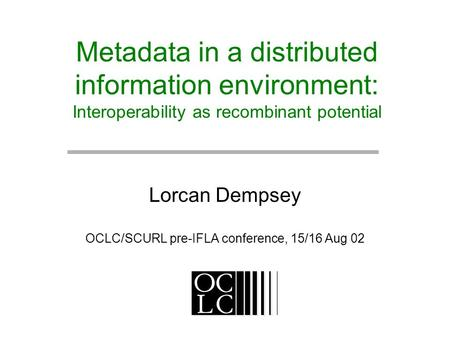 Metadata in a distributed information environment: Interoperability as recombinant potential Lorcan Dempsey OCLC/SCURL pre-IFLA conference, 15/16 Aug 02.