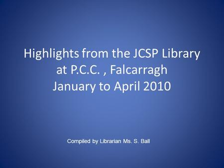 Highlights from the JCSP Library at P.C.C., Falcarragh January to April 2010 Compiled by Librarian Ms. S. Ball.