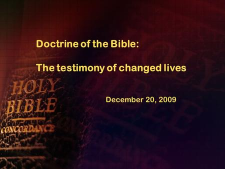 Doctrine of the Bible: The testimony of changed lives December 20, 2009.
