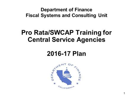 1 Department of Finance Fiscal Systems and Consulting Unit Pro Rata/SWCAP Training for Central Service Agencies 2016-17 Plan.