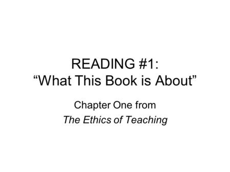 "READING #1: ""What This Book is About"" Chapter One from The Ethics of Teaching."