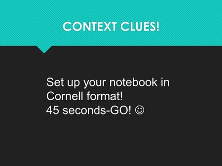 CONTEXT CLUES! Set up your notebook in Cornell format! 45 seconds-GO!
