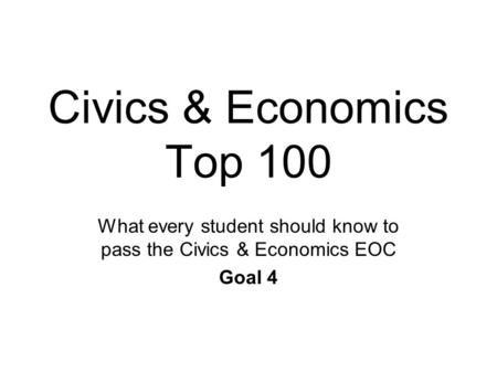 Civics & Economics Top 100 What every student should know to pass the Civics & Economics EOC Goal 4.