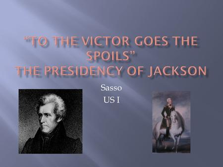 Sasso US I.  The United States is changing pretty rapidly during Jackson's administration- socially, politically, economically  The Spoils System becomes.