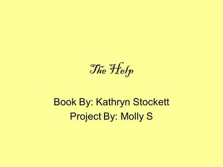The Help Book By: Kathryn Stockett Project By: Molly S.