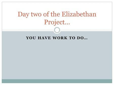 YOU HAVE WORK TO DO… Day two of the Elizabethan Project…