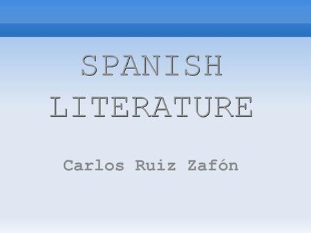 SPANISH LITERATURE Carlos Ruiz Zafón. Carlos is a Spanish writer who was born in Barcelona in 1964. He had always wanted to be a writer and he started.