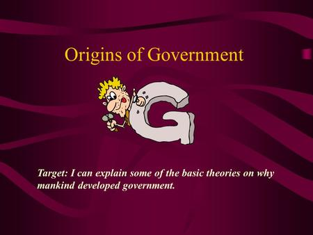 Origins of Government Target: I can explain some of the basic theories on why mankind developed government.