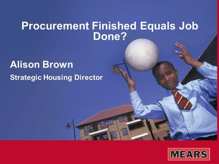 Procurement Finished Equals Job Done? Alison Brown Strategic Housing Director.