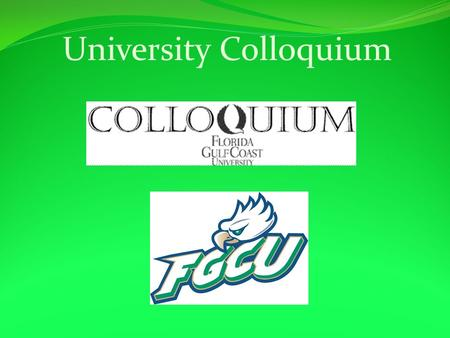 University Colloquium. Survey Colloquium- What is it? It is a required course for all FGCU students. It teaches you about environment and importance.