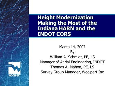 Height Modernization Making the Most of the Indiana HARN and the INDOT CORS March 14, 2007 By William A. Schmidt, PE, LS Manager of Aerial Engineering,