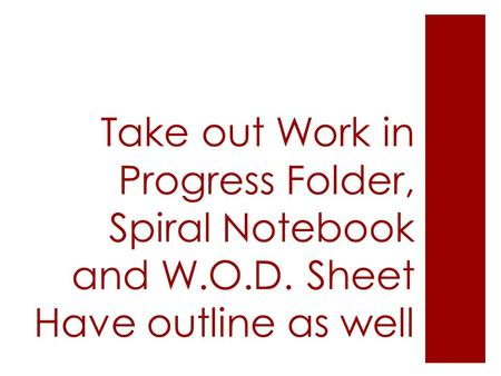 Take out Work in Progress Folder, Spiral Notebook and W.O.D. Sheet Have outline as well.