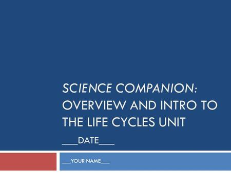 SCIENCE COMPANION: OVERVIEW AND INTRO TO THE LIFE CYCLES UNIT ___DATE___ ___YOUR NAME___.