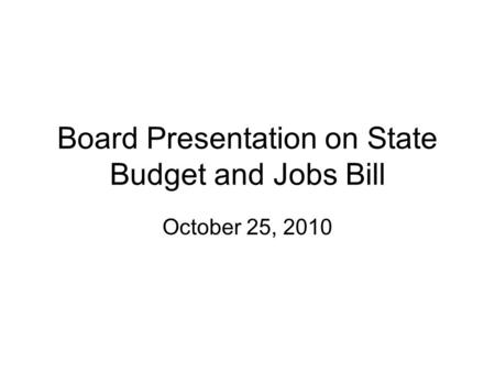 Board Presentation on State Budget and Jobs Bill October 25, 2010.