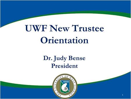 UWF New Trustee Orientation Dr. Judy Bense President 1.