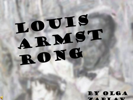 L o u i s A r m s t r o n g By Olga Zaplav a. Louis Armstrong (04.08.1901-06.07.1971) American jazz trumpeter and singer from New Orleans, Louisiana.