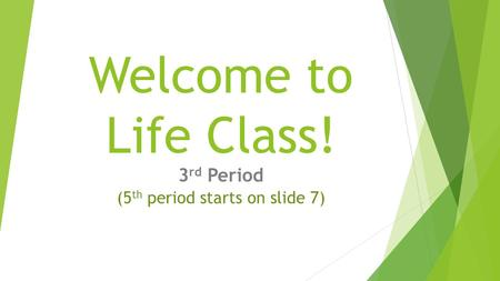 Welcome to Life Class! 3 rd Period (5 th period starts on slide 7)