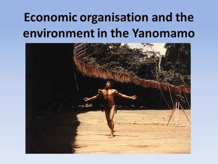 Economic organisation and the environment in the Yanomamo.