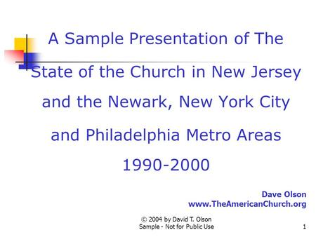 © 2004 by David T. Olson Sample - Not for Public Use1 A Sample Presentation of The State of the Church in New Jersey and the Newark, New York City and.