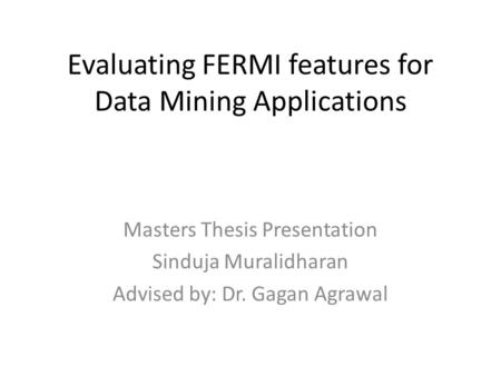 Evaluating FERMI features for Data Mining Applications Masters Thesis Presentation Sinduja Muralidharan Advised by: Dr. Gagan Agrawal.