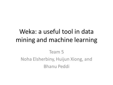 Weka: a useful tool in data mining and machine learning Team 5 Noha Elsherbiny, Huijun Xiong, and Bhanu Peddi.