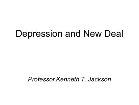 Depression and New Deal Professor Kenneth T. Jackson.