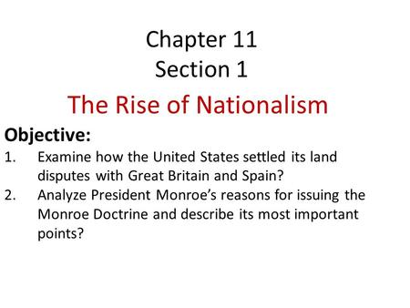 Chapter 11 Section 1 The Rise of Nationalism Objective: 1.Examine how the United States settled its land disputes with <strong>Great</strong> Britain and Spain? 2.Analyze.